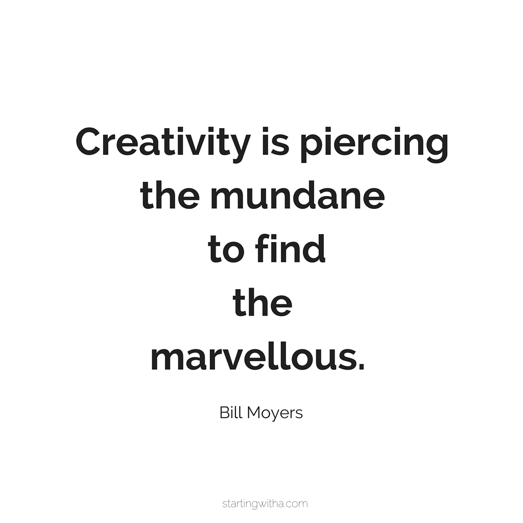 Creativity is piercing the mundane to find the marvellous.