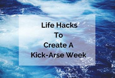 3-Key-Life-hacks-To-Create-A-Kick-Arse-Week