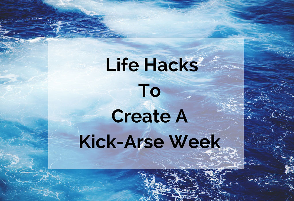 3-Key-Life-hacks-To-Create-A-Kick-Arse-Week