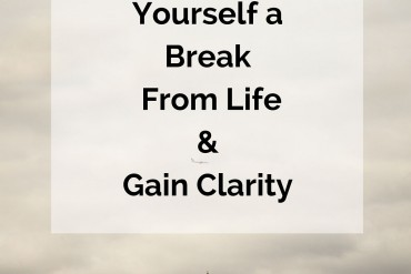 How-To-Give-Yourself-a-Break-From-Life-Gain-Clarity